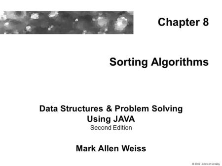 Sorting Algorithms Data Structures & Problem Solving Using JAVA Second Edition Mark Allen Weiss Chapter 8 © 2002 Addison Wesley.