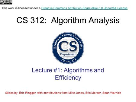 CS 312: Algorithm Analysis Lecture #1: Algorithms and Efficiency This work is licensed under a Creative Commons Attribution-Share Alike 3.0 Unported License.Creative.