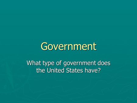 Government What type of government does the United States have?