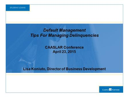 Default Management Tips For Managing Delinquencies CAASLAR Conference April 23, 2015 Lisa Koniuto, Director of Business Development.