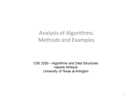 Analysis of Algorithms: Methods and Examples CSE 2320 – Algorithms and Data Structures Vassilis Athitsos University of Texas at Arlington 1.