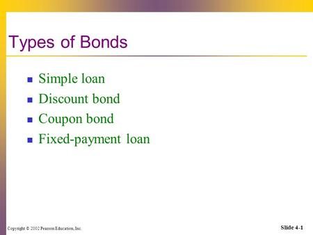 Copyright © 2002 Pearson Education, Inc. Slide 4-1 Types of Bonds Simple loan Discount bond Coupon bond Fixed-payment loan.