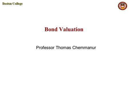 Bond Valuation Professor Thomas Chemmanur. 2 Bond Valuation A bond represents borrowing by firms from investors. F  Face Value of the bond (sometimes.