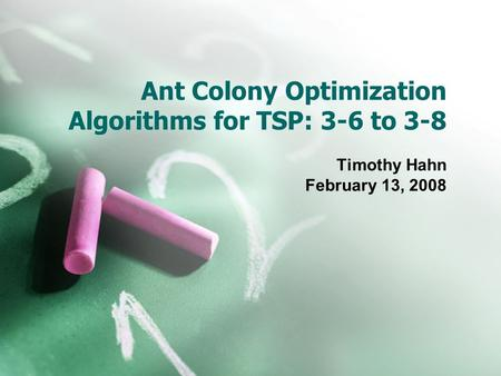 Ant Colony Optimization Algorithms for TSP: 3-6 to 3-8 Timothy Hahn February 13, 2008.