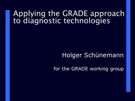 Applying the GRADE approach to diagnostic technologies Holger Schünemann for the GRADE working group.