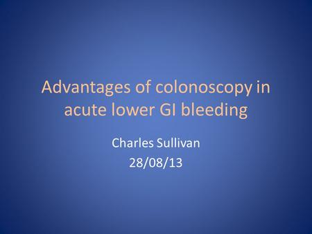 Advantages of colonoscopy in acute lower GI bleeding Charles Sullivan 28/08/13.