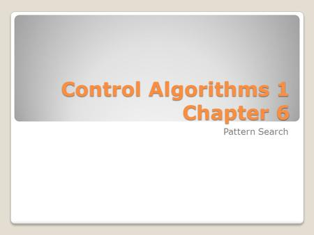 Control Algorithms 1 Chapter 6 Control Algorithms 1 Chapter 6 Pattern Search.