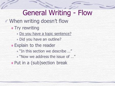 "General Writing - Flow When writing doesn't flow Try rewriting Do you have a topic sentence? Did you have an outline? Explain to the reader ""In this section."