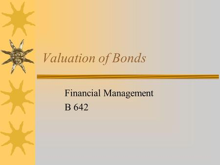 Valuation of Bonds Financial Management B 642. Outline  Meaning of a Bond  Types of Bonds  Features/characteristics of a Bond  How to Value a Bond.