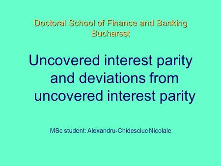 Doctoral School of Finance and Banking Bucharest Uncovered interest parity and deviations from uncovered interest parity MSc student: Alexandru-Chidesciuc.