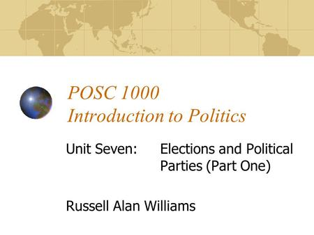 POSC 1000 Introduction to Politics Unit Seven:Elections and Political Parties (Part One) Russell Alan Williams.