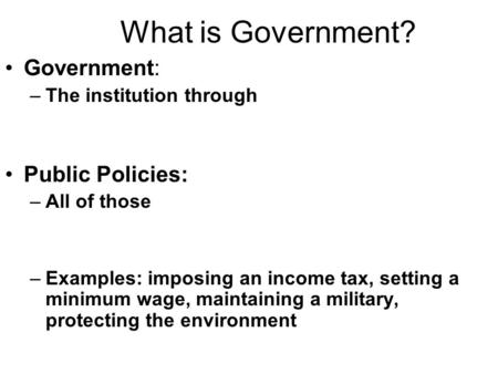 What is Government? Government: –The institution through Public Policies: –All of those –Examples: imposing an income tax, setting a minimum wage, maintaining.