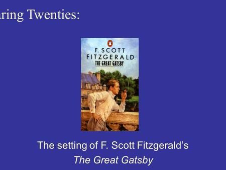 The Roaring Twenties: The setting of F. Scott Fitzgerald's The Great Gatsby.