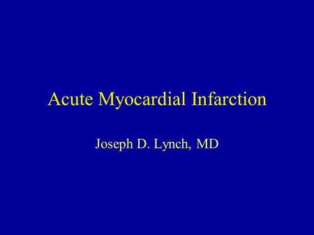 Acute Myocardial Infarction Joseph D. Lynch, MD. Acute Myocardial Infarction Mechanism Clinical Presentation Diagnosis Management.