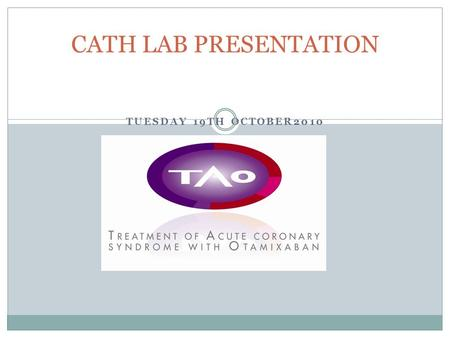 TUESDAY 19TH OCTOBER2010 CATH LAB PRESENTATION. TAO /ACS study STUDY NUMBER: EFC6204 Randomized, double-blind, triple-dummy trial to compare the efficacy.