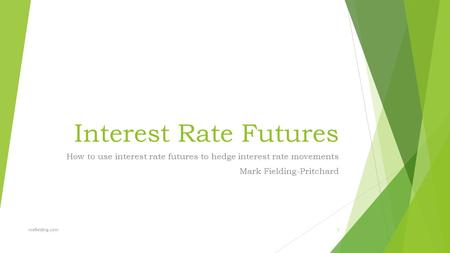 Interest Rate Futures How to use interest rate futures to hedge interest rate movements Mark Fielding-Pritchard mefielding.com1.