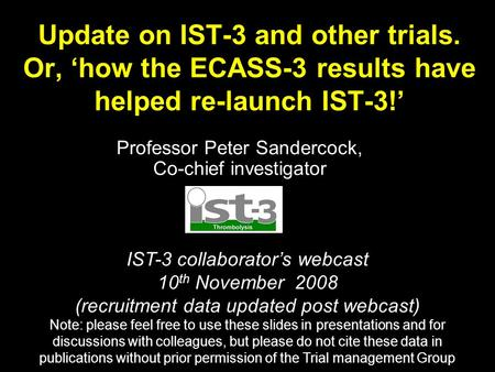 Update on IST-3 and other trials. Or, 'how the ECASS-3 results have helped re-launch IST-3!' Professor Peter Sandercock, Co-chief investigator IST-3 collaborator's.