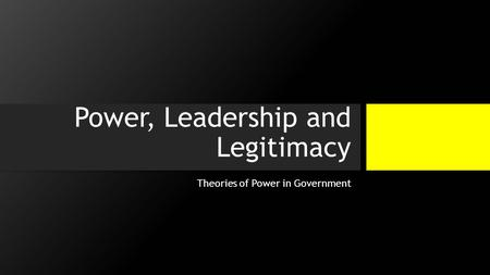 Power, Leadership and Legitimacy Theories of Power in Government.