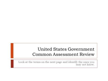 United States Government Common Assessment Review Look at the terms on the next page and identify the ones you may not know.