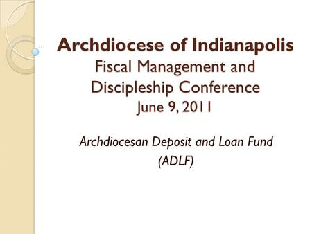 Archdiocese of Indianapolis Fiscal Management and Discipleship Conference June 9, 2011 Archdiocesan Deposit and Loan Fund (ADLF)