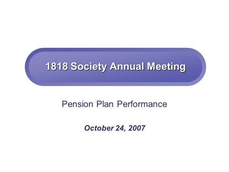 1818 Society Annual Meeting Pension Plan Performance October 24, 2007.