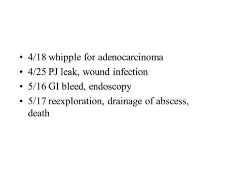 4/18 whipple for adenocarcinoma 4/25 PJ leak, wound infection 5/16 GI bleed, endoscopy 5/17 reexploration, drainage of abscess, death.