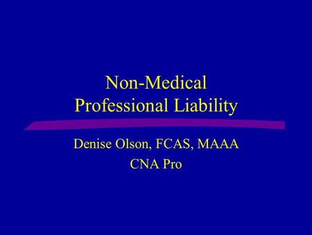 Non-Medical Professional Liability Denise Olson, FCAS, MAAA CNA Pro.