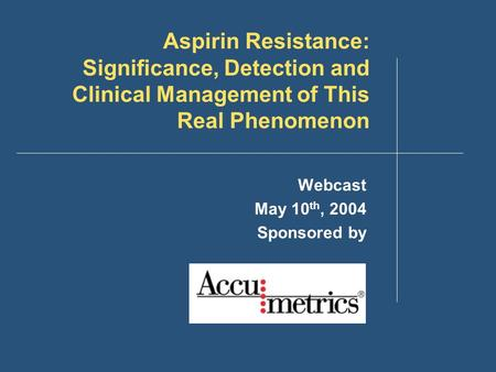 Aspirin Resistance: Significance, Detection and Clinical Management of This Real Phenomenon Webcast May 10 th, 2004 Sponsored by.