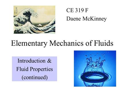 Elementary Mechanics of Fluids CE 319 F Daene McKinney Introduction & Fluid Properties (continued)