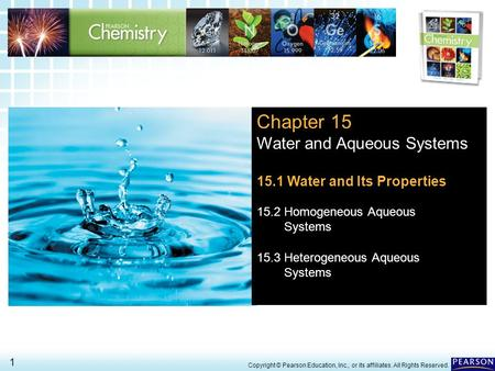 15.1 Water and Its Properties > 1 Copyright © Pearson Education, Inc., or its affiliates. All Rights Reserved. Chapter 15 Water and Aqueous Systems 15.1.
