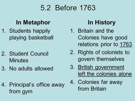 5.2 Before 1763 In Metaphor 1.Students happily playing basketball 2.Student Council Minutes 3.No adults allowed 4.Principal's office away from gym In History.