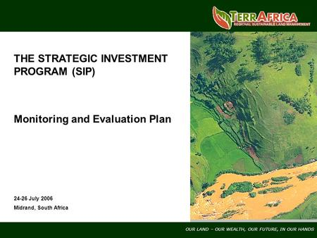 OUR LAND – OUR WEALTH, OUR FUTURE, IN OUR HANDS THE STRATEGIC INVESTMENT PROGRAM (SIP) Monitoring and Evaluation Plan 24-26 July 2006 Midrand, South Africa.
