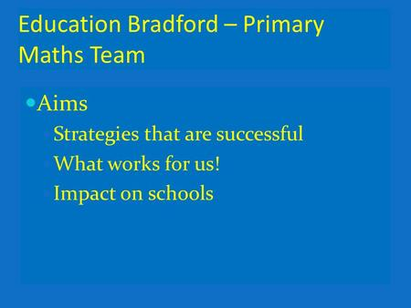 Education Bradford – Primary Maths Team Aims Strategies that are successful What works for us! Impact on schools.