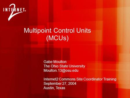 Multipoint Control Units (MCUs) Gabe Moulton The Ohio State University Internet2 Commons Site Coordinator Training September 27, 2004.