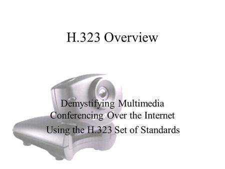 H.323 Overview Demystifying Multimedia Conferencing Over the Internet Using the H.323 Set of Standards.