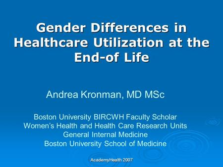 AcademyHealth 2007 Gender Differences in Healthcare Utilization at the End-of Life Andrea Kronman, MD MSc Boston University BIRCWH Faculty Scholar Women's.