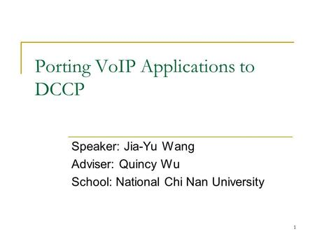 1 Porting VoIP Applications to DCCP Speaker: Jia-Yu Wang Adviser: Quincy Wu School: National Chi Nan University.