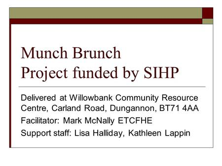 Munch Brunch Project funded by SIHP Delivered at Willowbank Community Resource Centre, Carland Road, Dungannon, BT71 4AA Facilitator: Mark McNally ETCFHE.