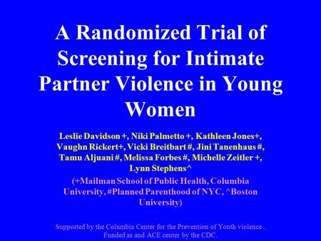 A Randomized Trial of Screening for Intimate Partner Violence in Young Women Leslie Davidson +, Niki Palmetto +, Kathleen Jones+, Vaughn Rickert+, Vicki.