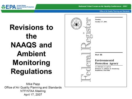 National Tribal Forum on Air Quality Conference - 2007 Revisions to the NAAQS and Ambient Monitoring Regulations Mike Papp Office of Air Quality Planning.