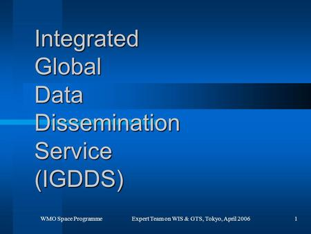 WMO Space Programme Expert Team on WIS & GTS, Tokyo, April 20061 Integrated Global Data Dissemination Service (IGDDS)