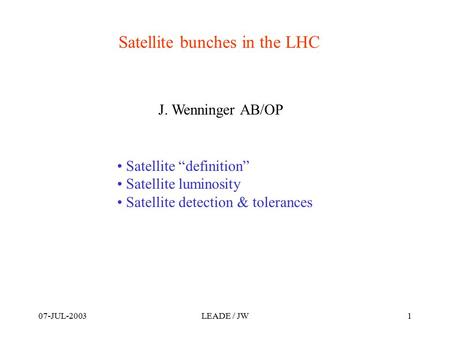 "07-JUL-2003LEADE / JW1 Satellite bunches in the LHC Satellite ""definition"" Satellite luminosity Satellite detection & tolerances J. Wenninger AB/OP."