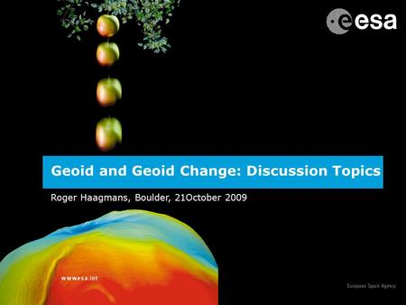 1 Geoid and Geoid Change: Discussion Topics Roger Haagmans, Boulder, 21October 2009.