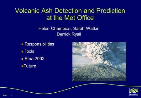 08/20031 Volcanic Ash Detection and Prediction at the Met Office Helen Champion, Sarah Watkin Derrick Ryall Responsibilities Tools Etna 2002 Future.