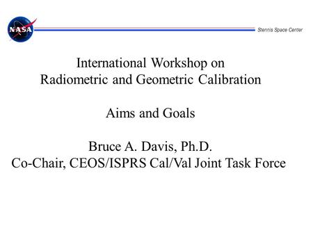 Stennis Space Center International Workshop on Radiometric and Geometric Calibration Aims and Goals Bruce A. Davis, Ph.D. Co-Chair, CEOS/ISPRS Cal/Val.