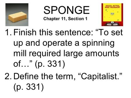 "SPONGE 1.Finish this sentence: ""To set up and operate a spinning mill required large amounts of…"" (p. 331) 2.Define the term, ""Capitalist."" (p. 331) Chapter."