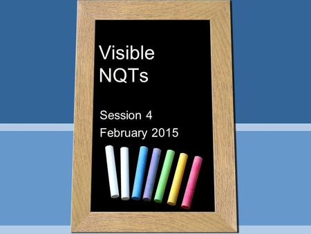 Visible NQTs Session 4 February 2015. Learning Intentions & Success Criteria By the end of the session you will have a clear understanding of learning.