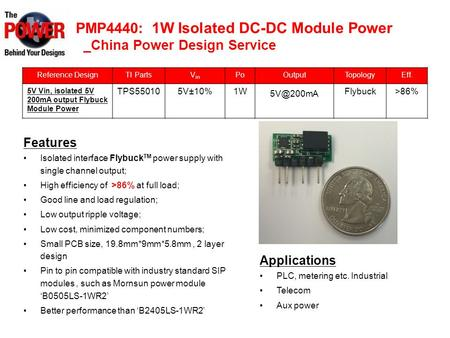 PMP4440: 1W Isolated DC-DC Module Power _China Power Design Service Reference DesignTI PartsV in PoOutputTopologyEff. 5V Vin, isolated 5V 200mA output.