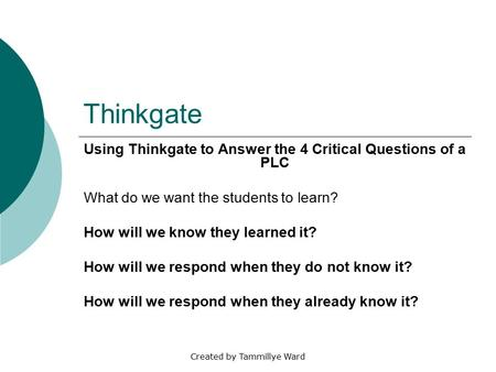 Created by Tammillye Ward Thinkgate Using Thinkgate to Answer the 4 Critical Questions of a PLC What do we want the students to learn? How will we know.