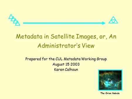 Metadata in Satellite Images, or, An Administrator's View Prepared for the CUL Metadata Working Group August 15 2003 Karen Calhoun The Orion Nebula.